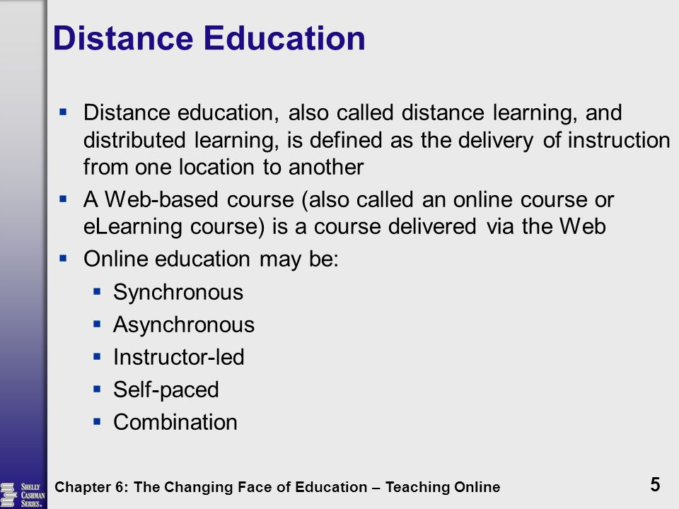 Distance Education  Distance education, also called distance learning, and distributed learning, is defined as the delivery of instruction from one location to another  A Web-based course (also called an online course or eLearning course) is a course delivered via the Web  Online education may be:  Synchronous  Asynchronous  Instructor-led  Self-paced  Combination Chapter 6: The Changing Face of Education – Teaching Online 5