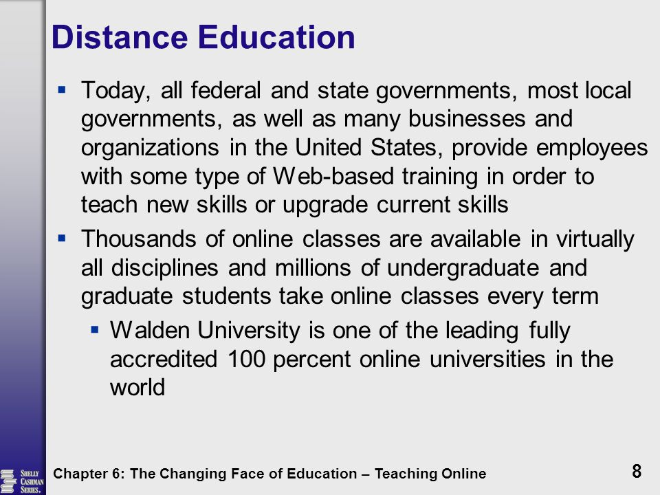 Distance Education  Today, all federal and state governments, most local governments, as well as many businesses and organizations in the United States, provide employees with some type of Web-based training in order to teach new skills or upgrade current skills  Thousands of online classes are available in virtually all disciplines and millions of undergraduate and graduate students take online classes every term  Walden University is one of the leading fully accredited 100 percent online universities in the world Chapter 6: The Changing Face of Education – Teaching Online 8