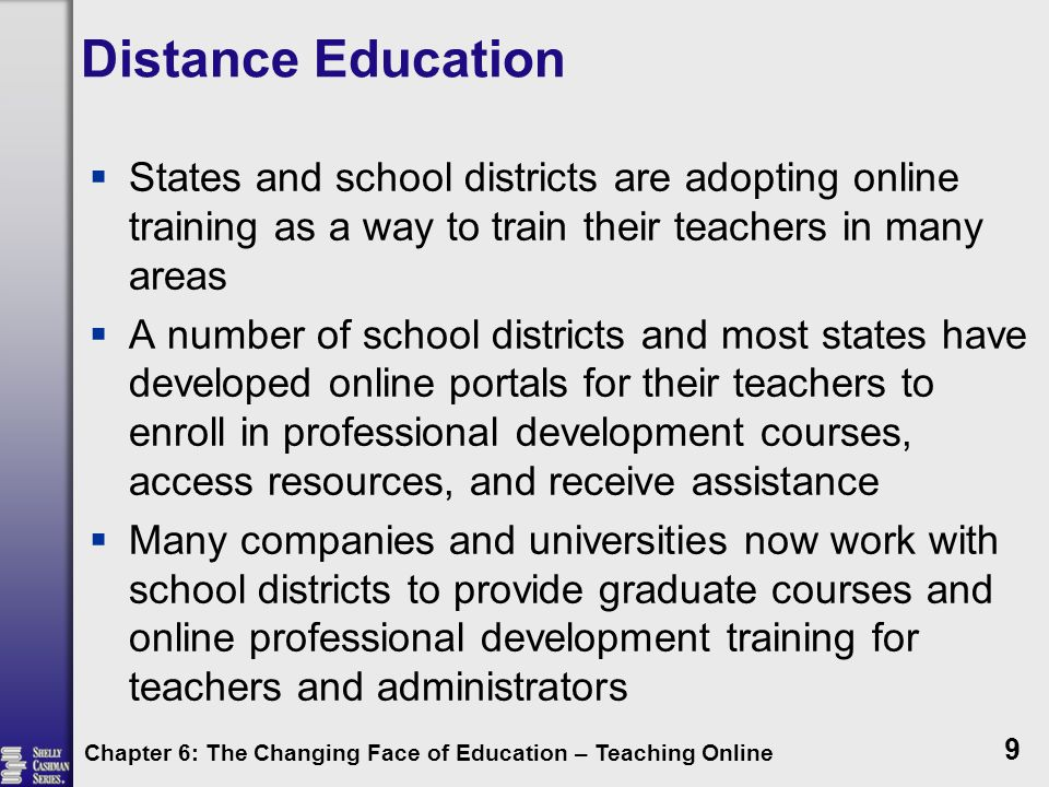 Distance Education  States and school districts are adopting online training as a way to train their teachers in many areas  A number of school districts and most states have developed online portals for their teachers to enroll in professional development courses, access resources, and receive assistance  Many companies and universities now work with school districts to provide graduate courses and online professional development training for teachers and administrators Chapter 6: The Changing Face of Education – Teaching Online 9