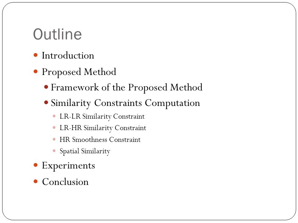 Outline Introduction Proposed Method Framework of the Proposed Method Similarity Constraints Computation LR-LR Similarity Constraint LR-HR Similarity Constraint HR Smoothness Constraint Spatial Similarity Experiments Conclusion