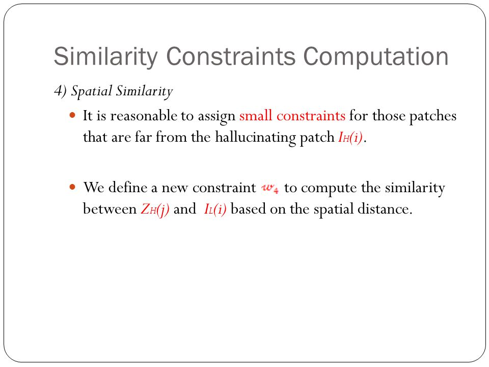 Similarity Constraints Computation 4) Spatial Similarity It is reasonable to assign small constraints for those patches that are far from the hallucinating patch I H (i).