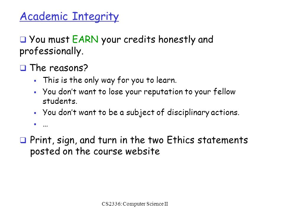 CS2336: Computer Science II Academic Integrity  You must EARN your credits honestly and professionally.