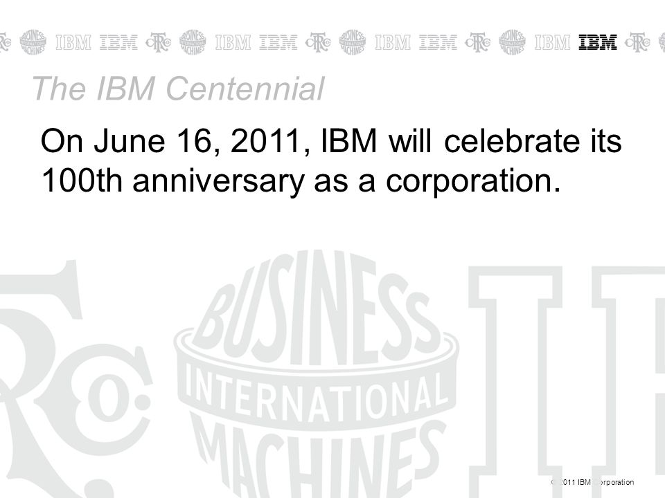 © 2011 IBM Corporation The IBM Centennial On June 16, 2011, IBM will celebrate its 100th anniversary as a corporation.