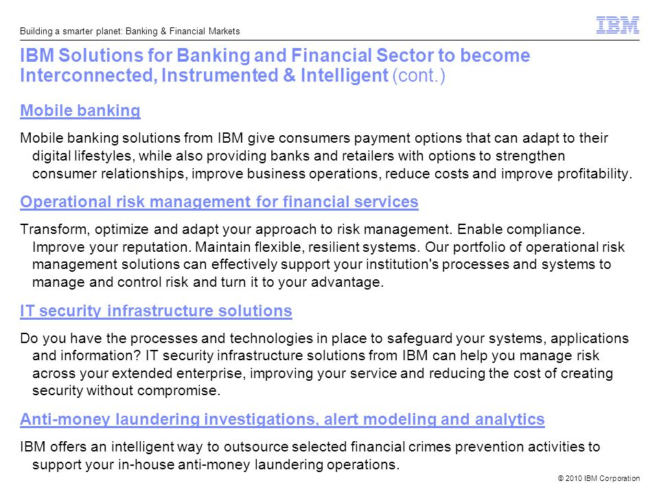 © 2010 IBM Corporation Building a smarter planet: Banking & Financial Markets IBM Solutions for Banking and Financial Sector to become Interconnected, Instrumented & Intelligent (cont.) Mobile banking Mobile banking solutions from IBM give consumers payment options that can adapt to their digital lifestyles, while also providing banks and retailers with options to strengthen consumer relationships, improve business operations, reduce costs and improve profitability.