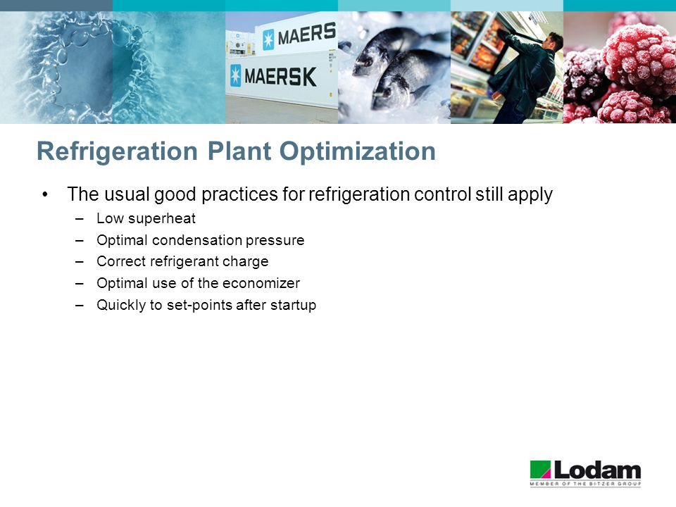 Refrigeration Plant Optimization The usual good practices for refrigeration control still apply –Low superheat –Optimal condensation pressure –Correct refrigerant charge –Optimal use of the economizer –Quickly to set-points after startup