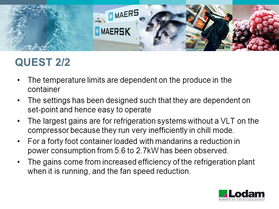 QUEST 2/2 The temperature limits are dependent on the produce in the container The settings has been designed such that they are dependent on set-point and hence easy to operate The largest gains are for refrigeration systems without a VLT on the compressor because they run very inefficiently in chill mode.