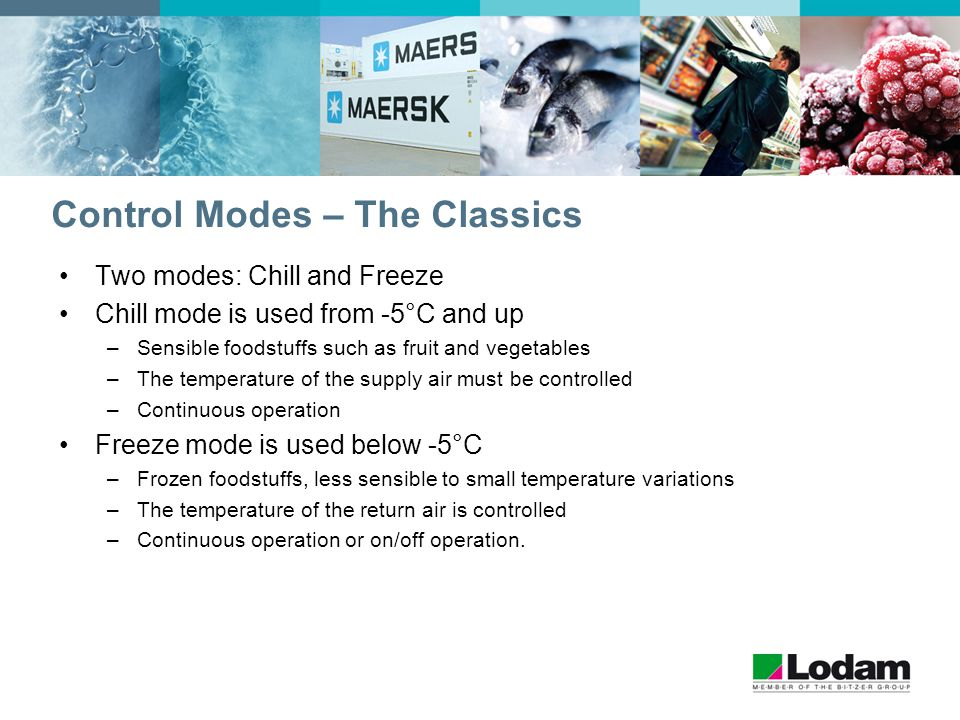 Control Modes – The Classics Two modes: Chill and Freeze Chill mode is used from -5°C and up –Sensible foodstuffs such as fruit and vegetables –The temperature of the supply air must be controlled –Continuous operation Freeze mode is used below -5°C –Frozen foodstuffs, less sensible to small temperature variations –The temperature of the return air is controlled –Continuous operation or on/off operation.