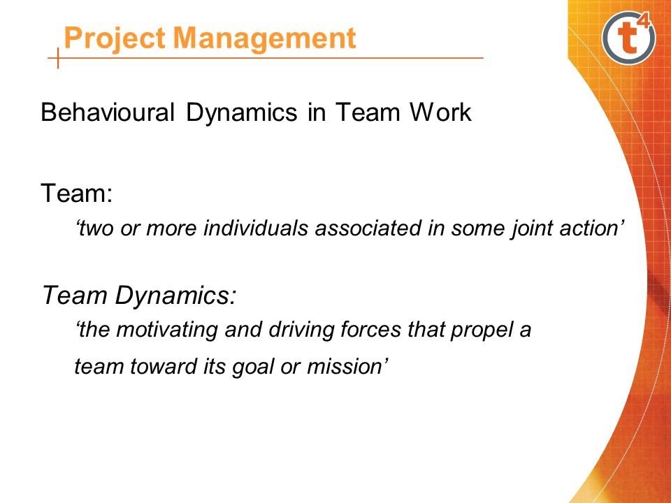 Behavioural Dynamics in Team Work Team: 'two or more individuals associated in some joint action' Team Dynamics: 'the motivating and driving forces that propel a team toward its goal or mission' Project Management
