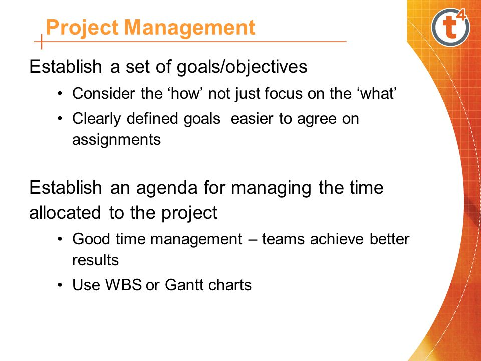 Establish a set of goals/objectives Consider the 'how' not just focus on the 'what' Clearly defined goals easier to agree on assignments Establish an agenda for managing the time allocated to the project Good time management – teams achieve better results Use WBS or Gantt charts Project Management
