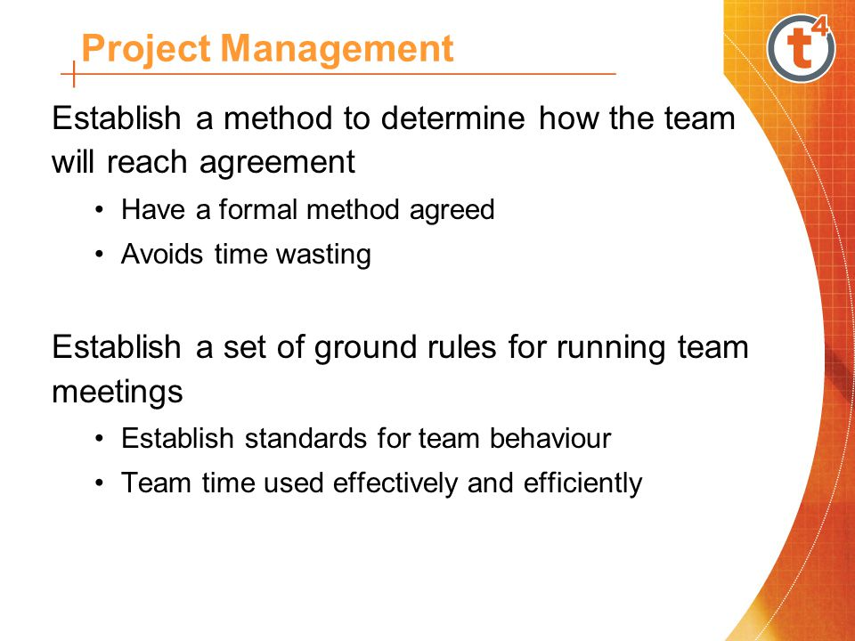 Establish a method to determine how the team will reach agreement Have a formal method agreed Avoids time wasting Establish a set of ground rules for running team meetings Establish standards for team behaviour Team time used effectively and efficiently Project Management