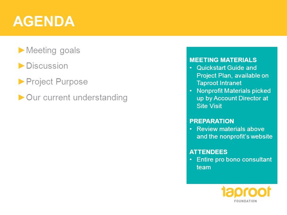 AGENDA ►Meeting goals ►Discussion ►Project Purpose ►Our current understanding MEETING MATERIALS Quickstart Guide and Project Plan, available on Taproot Intranet Nonprofit Materials picked up by Account Director at Site Visit PREPARATION Review materials above and the nonprofit's website ATTENDEES Entire pro bono consultant team