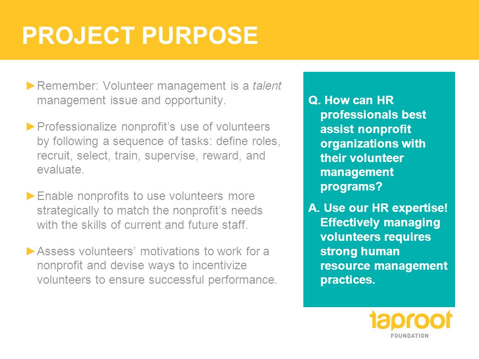 PROJECT PURPOSE ►Remember: Volunteer management is a talent management issue and opportunity.