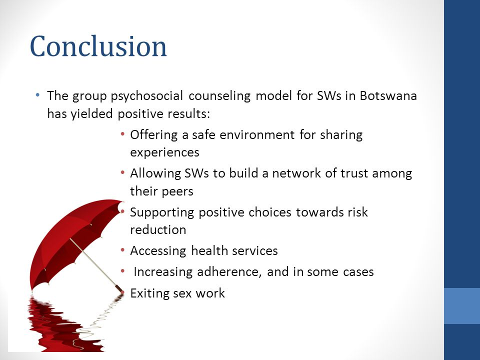 Conclusion The group psychosocial counseling model for SWs in Botswana has yielded positive results: Offering a safe environment for sharing experiences Allowing SWs to build a network of trust among their peers Supporting positive choices towards risk reduction Accessing health services Increasing adherence, and in some cases Exiting sex work