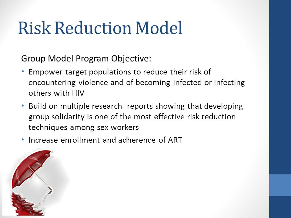 Risk Reduction Model Group Model Program Objective: Empower target populations to reduce their risk of encountering violence and of becoming infected or infecting others with HIV Build on multiple research reports showing that developing group solidarity is one of the most effective risk reduction techniques among sex workers Increase enrollment and adherence of ART