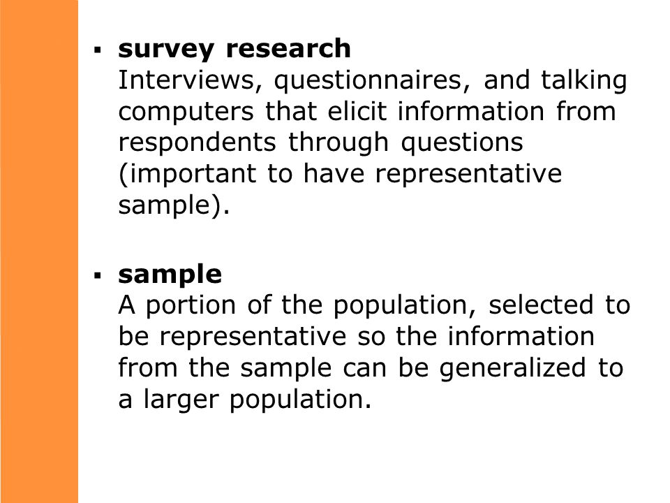  survey research Interviews, questionnaires, and talking computers that elicit information from respondents through questions (important to have representative sample).
