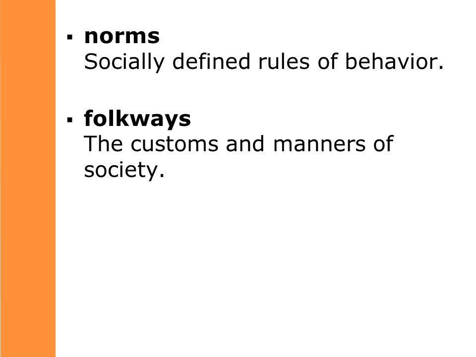  norms Socially defined rules of behavior.  folkways The customs and manners of society.