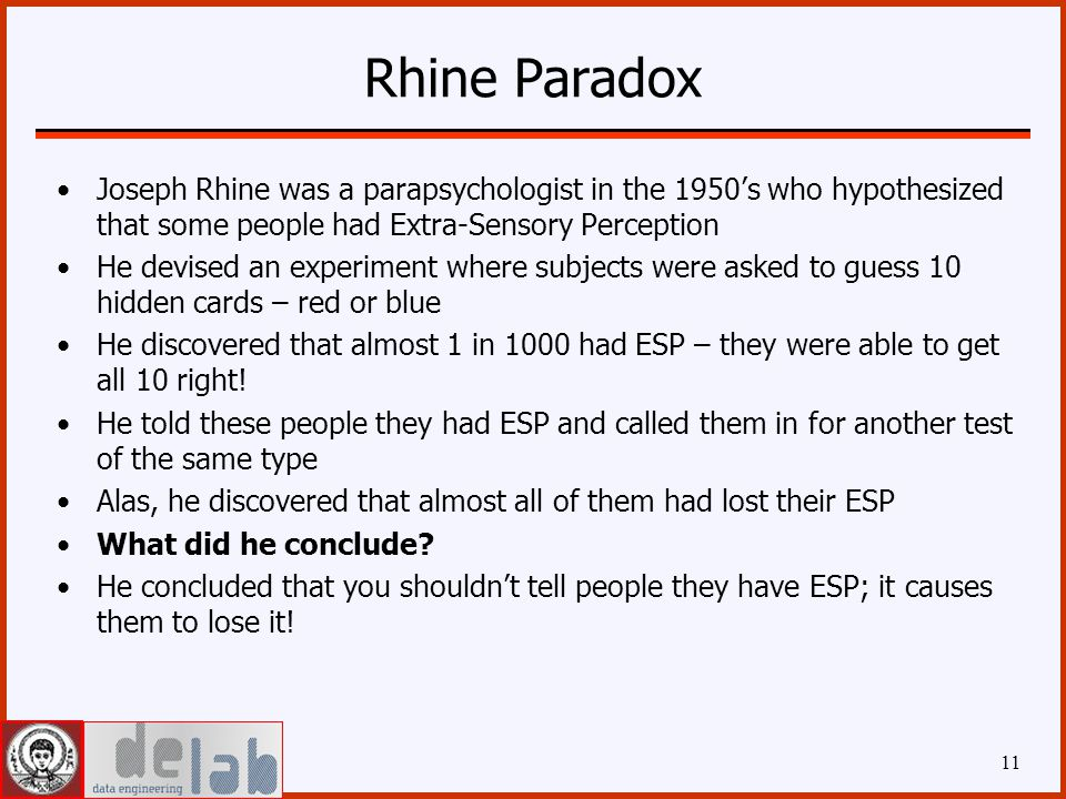 Rhine Paradox Joseph Rhine was a parapsychologist in the 1950's who hypothesized that some people had Extra-Sensory Perception He devised an experiment where subjects were asked to guess 10 hidden cards – red or blue He discovered that almost 1 in 1000 had ESP – they were able to get all 10 right.