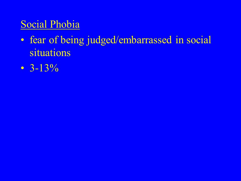 Social Phobia fear of being judged/embarrassed in social situations 3-13%