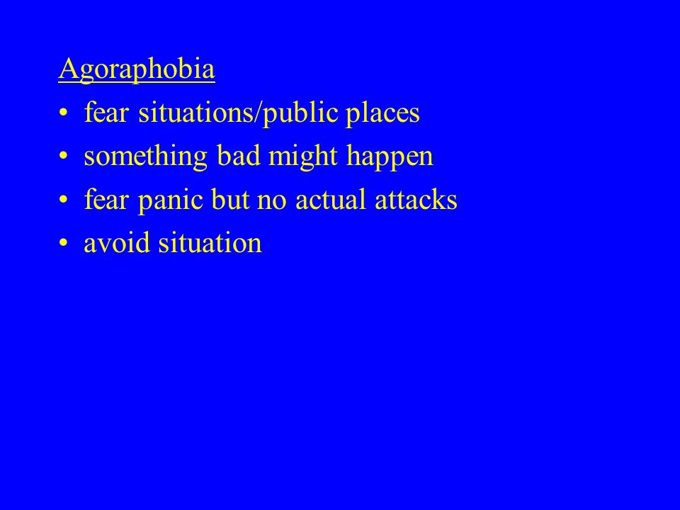 Agoraphobia fear situations/public places something bad might happen fear panic but no actual attacks avoid situation