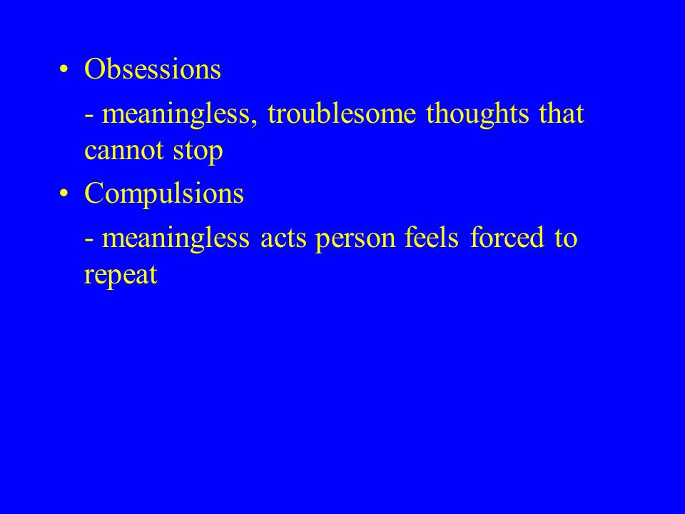 Obsessions - meaningless, troublesome thoughts that cannot stop Compulsions - meaningless acts person feels forced to repeat