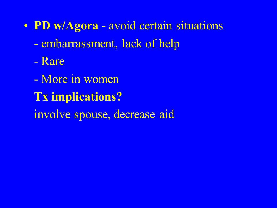 PD w/Agora - avoid certain situations - embarrassment, lack of help - Rare - More in women Tx implications.