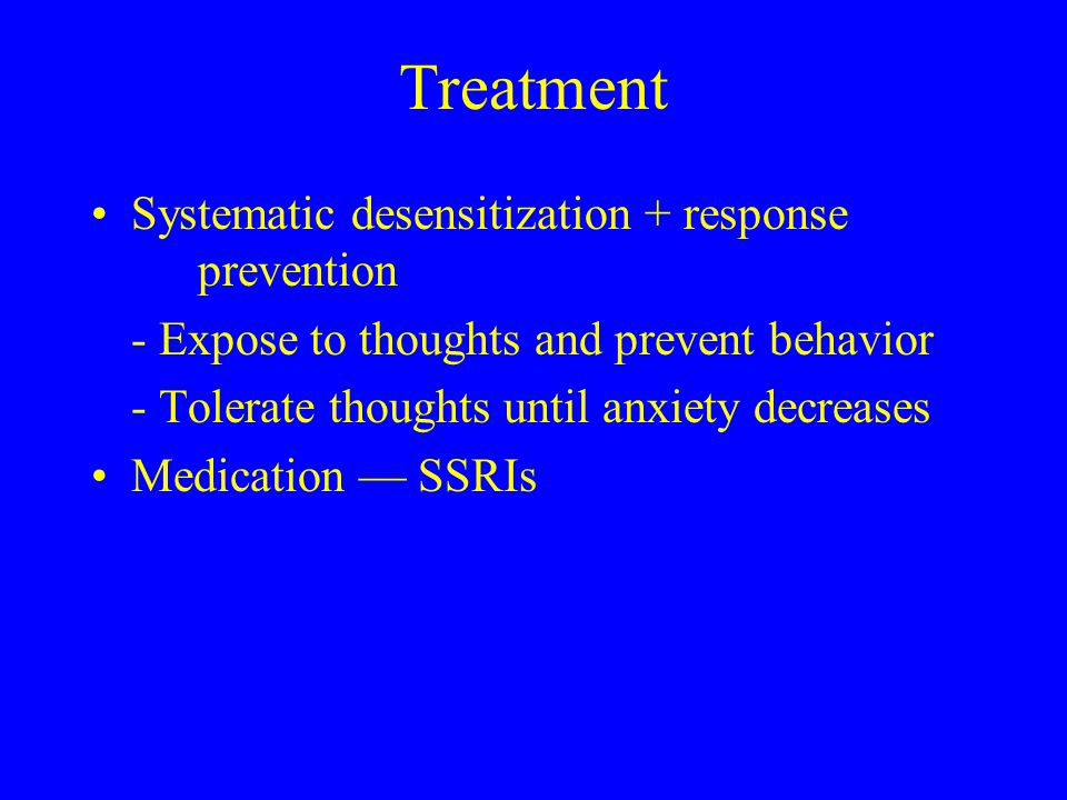 Treatment Systematic desensitization + response prevention - Expose to thoughts and prevent behavior - Tolerate thoughts until anxiety decreases Medication — SSRIs
