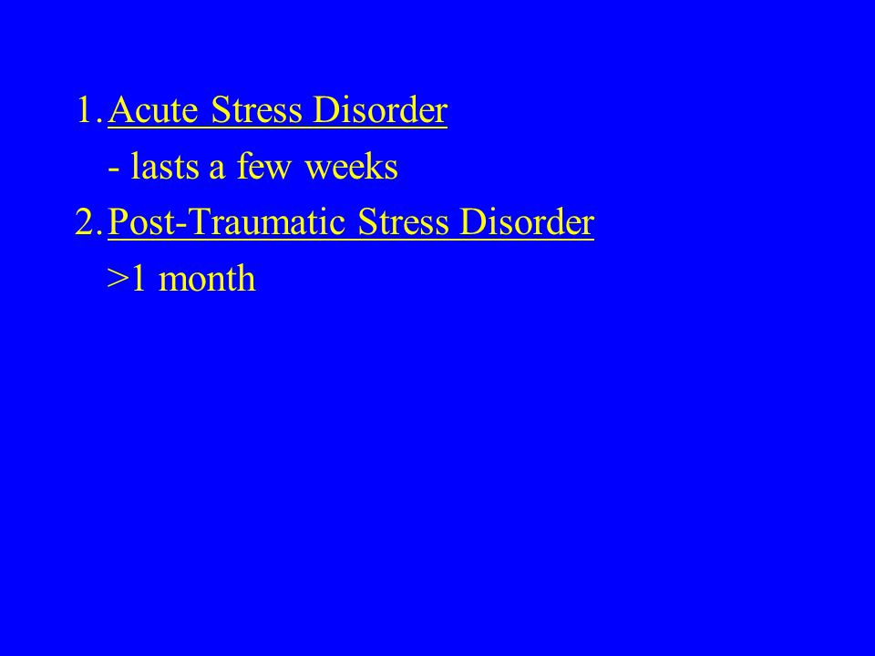 1.Acute Stress Disorder - lasts a few weeks 2.Post-Traumatic Stress Disorder >1 month