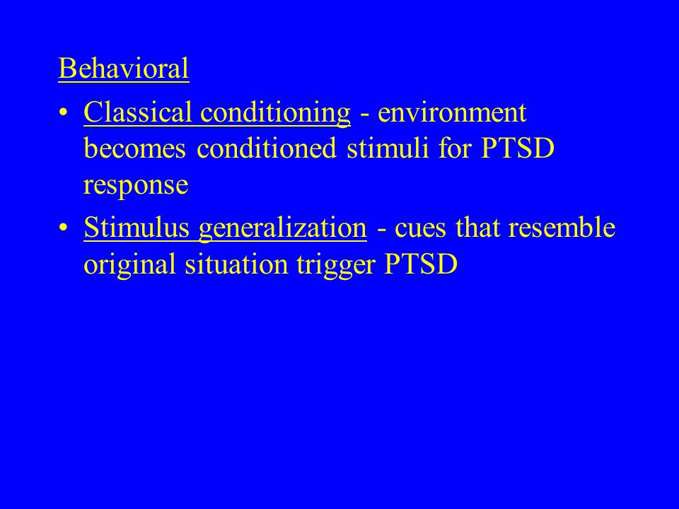 Behavioral Classical conditioning - environment becomes conditioned stimuli for PTSD response Stimulus generalization - cues that resemble original situation trigger PTSD