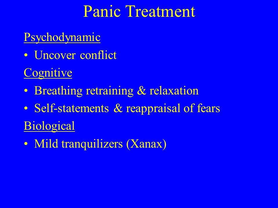 Panic Treatment Psychodynamic Uncover conflict Cognitive Breathing retraining & relaxation Self-statements & reappraisal of fears Biological Mild tranquilizers (Xanax)