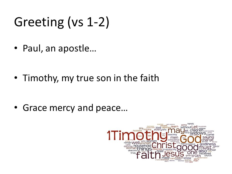 Greeting (vs 1-2) Paul, an apostle… Timothy, my true son in the faith Grace mercy and peace…