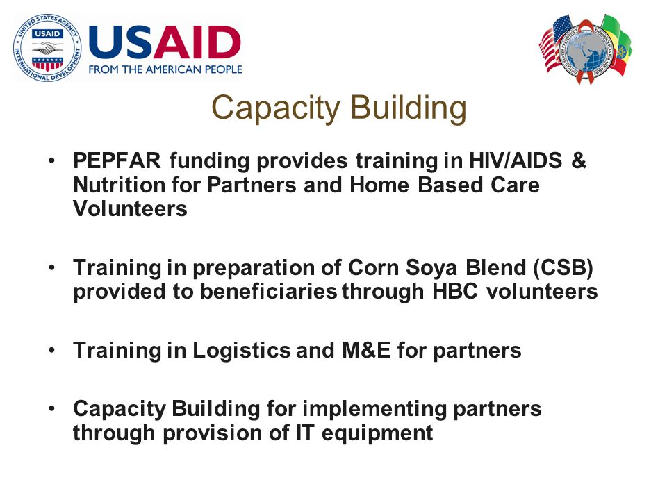 Capacity Building PEPFAR funding provides training in HIV/AIDS & Nutrition for Partners and Home Based Care Volunteers Training in preparation of Corn Soya Blend (CSB) provided to beneficiaries through HBC volunteers Training in Logistics and M&E for partners Capacity Building for implementing partners through provision of IT equipment