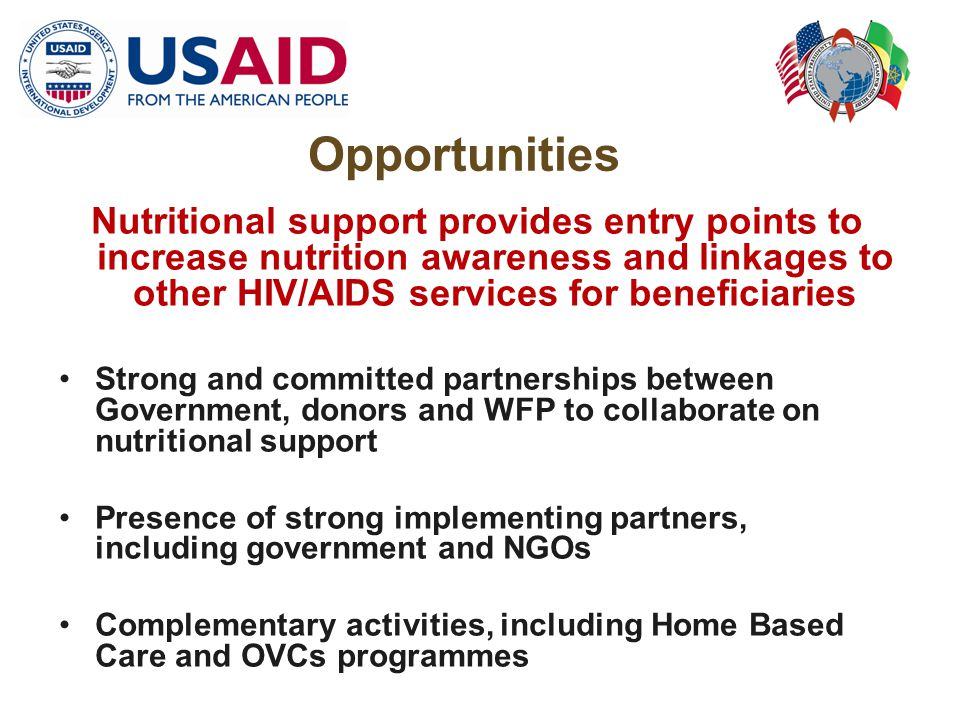 Opportunities Nutritional support provides entry points to increase nutrition awareness and linkages to other HIV/AIDS services for beneficiaries Strong and committed partnerships between Government, donors and WFP to collaborate on nutritional support Presence of strong implementing partners, including government and NGOs Complementary activities, including Home Based Care and OVCs programmes
