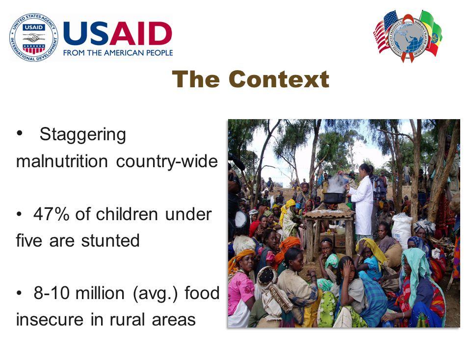 The Context Staggering malnutrition country-wide 47% of children under five are stunted 8-10 million (avg.) food insecure in rural areas