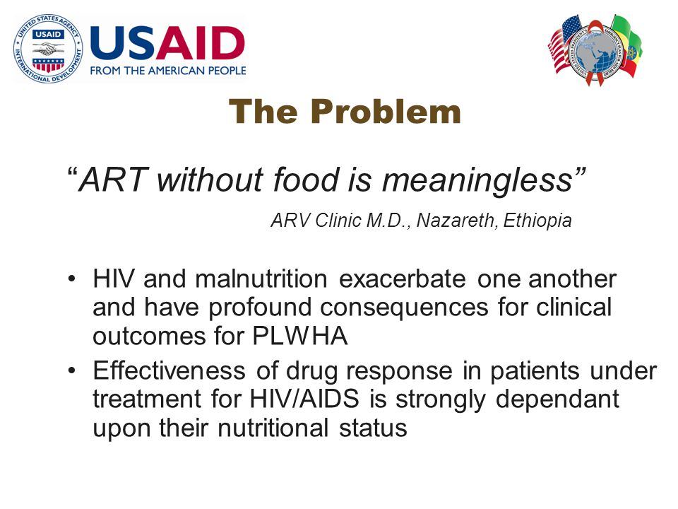 The Problem ART without food is meaningless ARV Clinic M.D., Nazareth, Ethiopia HIV and malnutrition exacerbate one another and have profound consequences for clinical outcomes for PLWHA Effectiveness of drug response in patients under treatment for HIV/AIDS is strongly dependant upon their nutritional status