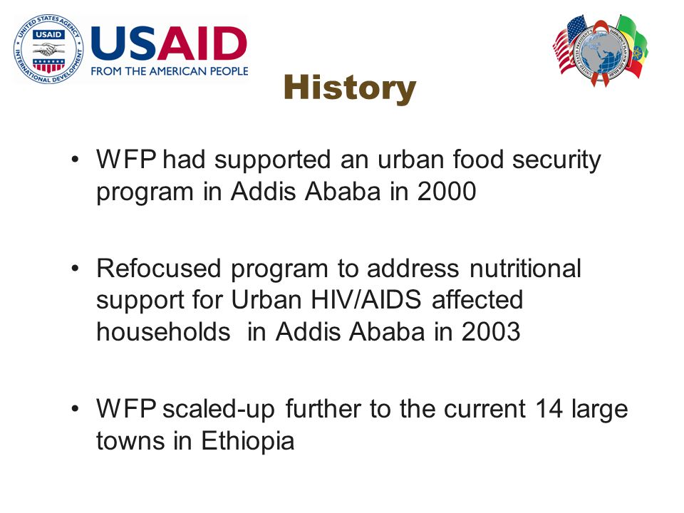 History WFP had supported an urban food security program in Addis Ababa in 2000 Refocused program to address nutritional support for Urban HIV/AIDS affected households in Addis Ababa in 2003 WFP scaled-up further to the current 14 large towns in Ethiopia