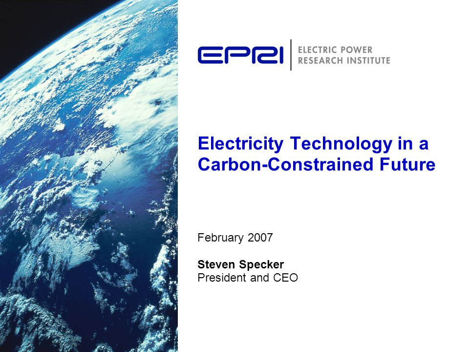 Electricity Technology in a Carbon-Constrained Future February 2007 Steven Specker President and CEO