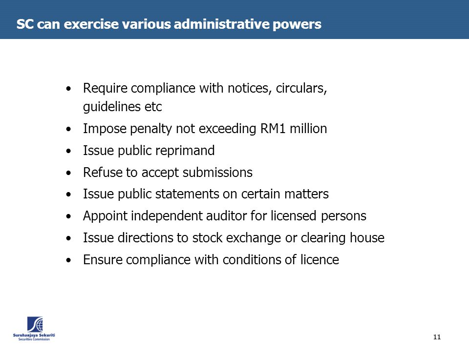 11 SC can exercise various administrative powers Require compliance with notices, circulars, guidelines etc Impose penalty not exceeding RM1 million Issue public reprimand Refuse to accept submissions Issue public statements on certain matters Appoint independent auditor for licensed persons Issue directions to stock exchange or clearing house Ensure compliance with conditions of licence
