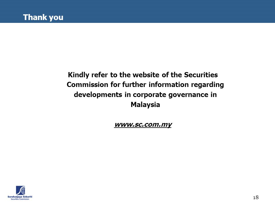 18 Thank you Kindly refer to the website of the Securities Commission for further information regarding developments in corporate governance in Malaysia