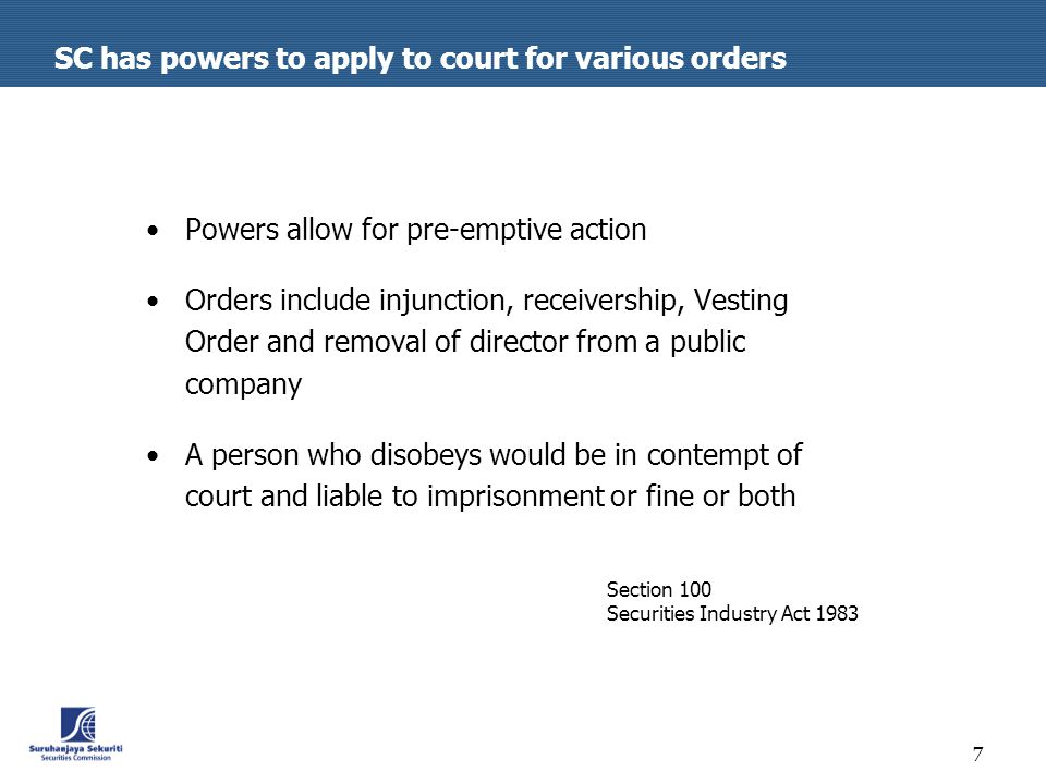 7 SC has powers to apply to court for various orders Powers allow for pre-emptive action Orders include injunction, receivership, Vesting Order and removal of director from a public company A person who disobeys would be in contempt of court and liable to imprisonment or fine or both Section 100 Securities Industry Act 1983