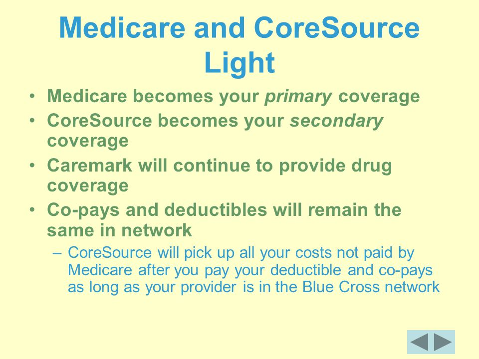 Medicare and CoreSource Light Medicare becomes your primary coverage CoreSource becomes your secondary coverage Caremark will continue to provide drug coverage Co-pays and deductibles will remain the same in network –CoreSource will pick up all your costs not paid by Medicare after you pay your deductible and co-pays as long as your provider is in the Blue Cross network