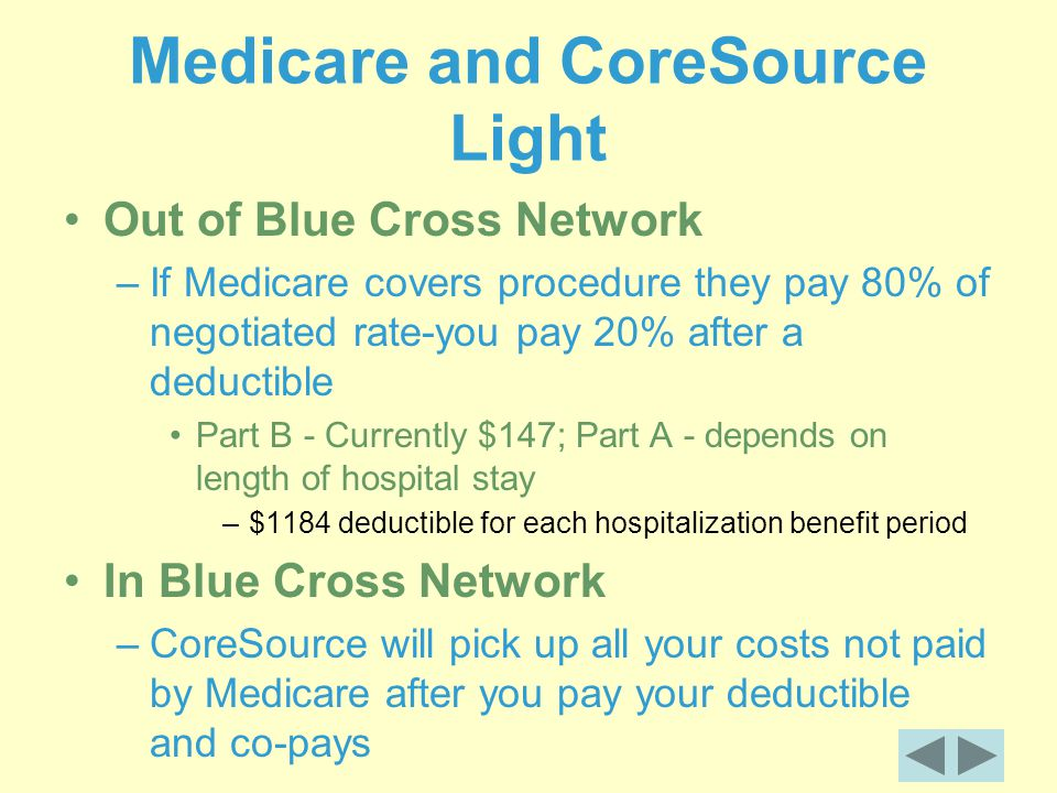 Medicare and CoreSource Light Out of Blue Cross Network –If Medicare covers procedure they pay 80% of negotiated rate-you pay 20% after a deductible Part B - Currently $147; Part A - depends on length of hospital stay –$1184 deductible for each hospitalization benefit period In Blue Cross Network –CoreSource will pick up all your costs not paid by Medicare after you pay your deductible and co-pays