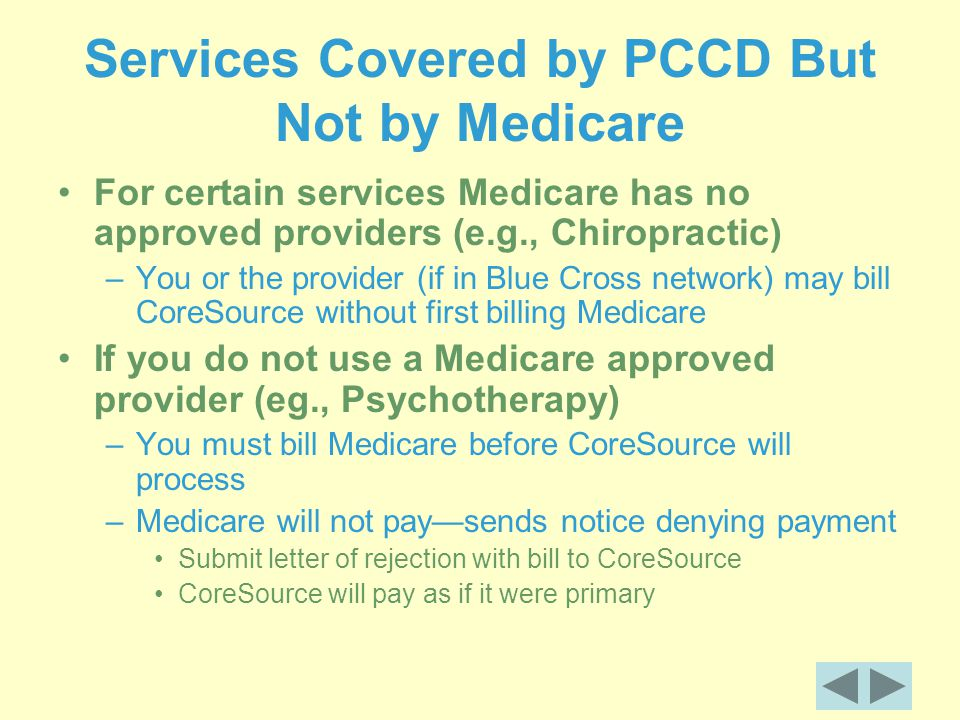 Services Covered by PCCD But Not by Medicare For certain services Medicare has no approved providers (e.g., Chiropractic) –You or the provider (if in Blue Cross network) may bill CoreSource without first billing Medicare If you do not use a Medicare approved provider (eg., Psychotherapy) –You must bill Medicare before CoreSource will process –Medicare will not pay—sends notice denying payment Submit letter of rejection with bill to CoreSource CoreSource will pay as if it were primary