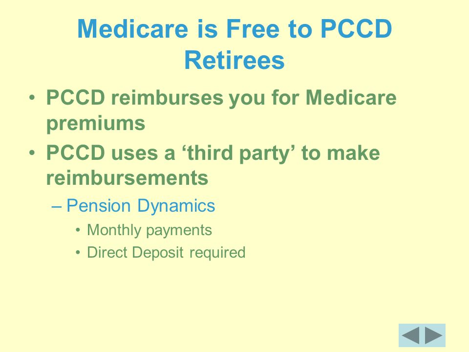 Medicare is Free to PCCD Retirees PCCD reimburses you for Medicare premiums PCCD uses a 'third party' to make reimbursements –Pension Dynamics Monthly payments Direct Deposit required