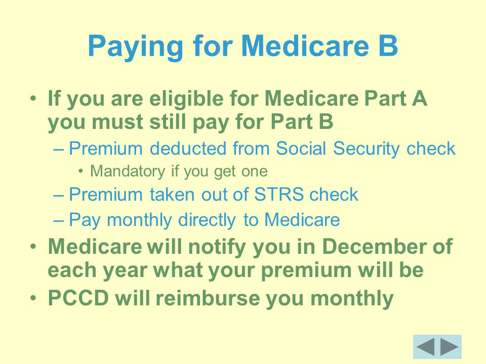 Paying for Medicare B If you are eligible for Medicare Part A you must still pay for Part B –Premium deducted from Social Security check Mandatory if you get one –Premium taken out of STRS check –Pay monthly directly to Medicare Medicare will notify you in December of each year what your premium will be PCCD will reimburse you monthly