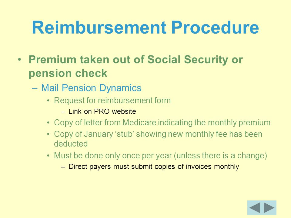 Reimbursement Procedure Premium taken out of Social Security or pension check –Mail Pension Dynamics Request for reimbursement form –Link on PRO website Copy of letter from Medicare indicating the monthly premium Copy of January 'stub' showing new monthly fee has been deducted Must be done only once per year (unless there is a change) –Direct payers must submit copies of invoices monthly