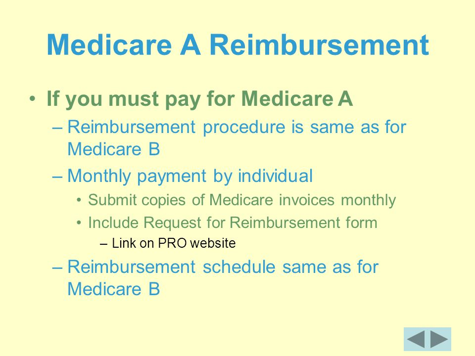 Medicare A Reimbursement If you must pay for Medicare A –Reimbursement procedure is same as for Medicare B –Monthly payment by individual Submit copies of Medicare invoices monthly Include Request for Reimbursement form –Link on PRO website –Reimbursement schedule same as for Medicare B