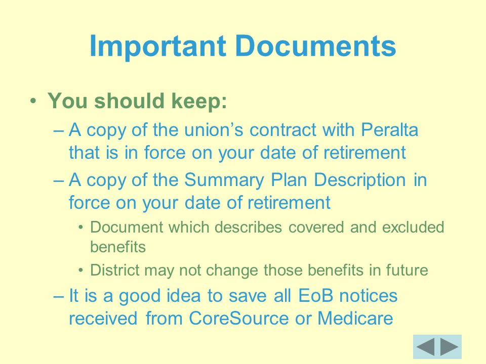 Important Documents You should keep: –A copy of the union's contract with Peralta that is in force on your date of retirement –A copy of the Summary Plan Description in force on your date of retirement Document which describes covered and excluded benefits District may not change those benefits in future –It is a good idea to save all EoB notices received from CoreSource or Medicare