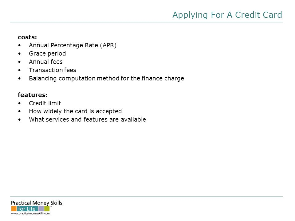 Applying For A Credit Card costs: Annual Percentage Rate (APR) Grace period Annual fees Transaction fees Balancing computation method for the finance charge features: Credit limit How widely the card is accepted What services and features are available