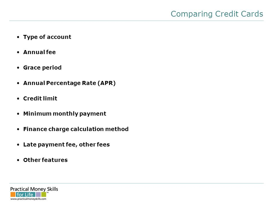 Comparing Credit Cards Type of account Annual fee Grace period Annual Percentage Rate (APR) Credit limit Minimum monthly payment Finance charge calculation method Late payment fee, other fees Other features