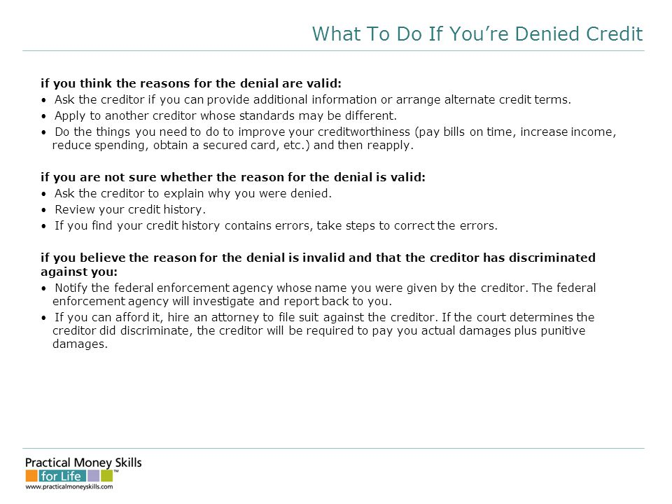 What To Do If You're Denied Credit if you think the reasons for the denial are valid: Ask the creditor if you can provide additional information or arrange alternate credit terms.